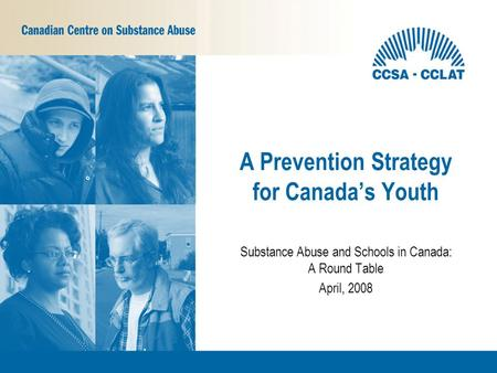 Substance Abuse and Schools in Canada: A Round Table April, 2008 A Prevention Strategy for Canada's Youth.