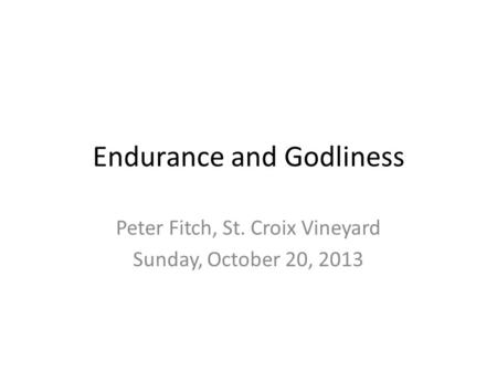 Endurance and Godliness Peter Fitch, St. Croix Vineyard Sunday, October 20, 2013.