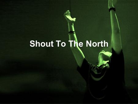 Shout To The North. Verse 1 Men of faith, rise up and sing Of the great and glorious King You are strong when you feel weak, In your broken-ness, complete.