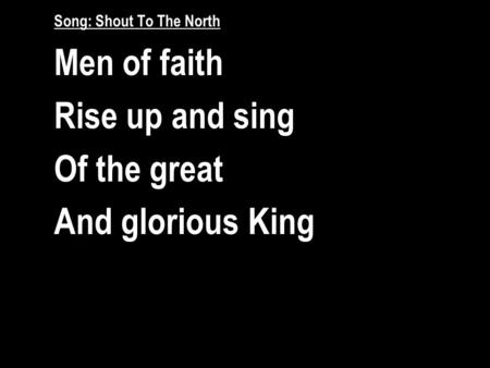 Song: Shout To The North Men of faith Rise up and sing Of the great And glorious King.
