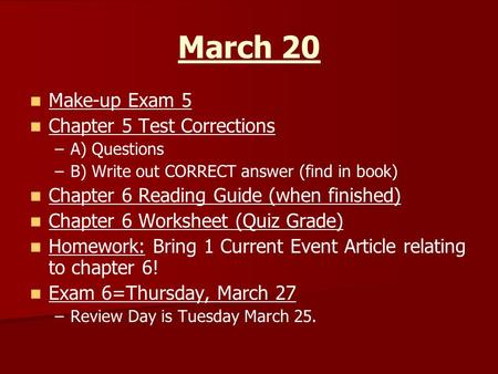 March 20 Make-up Exam 5 Chapter 5 Test Corrections – –A) Questions – –B) Write out CORRECT answer (find in book) Chapter 6 Reading Guide (when finished)