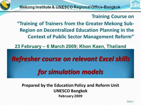 Refresher course on relevant Excel skills for simulation models Slide 1 Mekong Institute & UNESCO Regional Office-Bangkok Prepared by the Education Policy.
