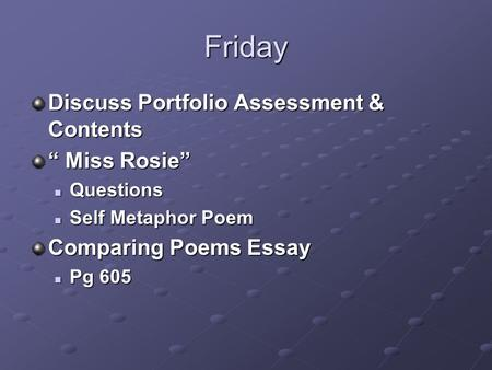 "Friday Discuss Portfolio Assessment & Contents "" Miss Rosie"" Questions Questions Self Metaphor Poem Self Metaphor Poem Comparing Poems Essay Pg 605 Pg."
