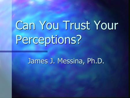 Can You Trust Your Perceptions? James J. Messina, Ph.D.