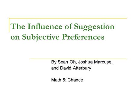 The Influence of Suggestion on Subjective Preferences By Sean Oh, Joshua Marcuse, and David Atterbury Math 5: Chance.