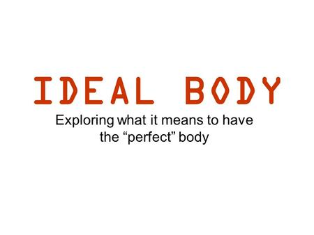 "IDEAL BODY Exploring what it means to have the ""perfect"" body."