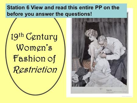 19 th Century Women's Fashion of Restriction Station 6 View and read this entire PP on the before you answer the questions!