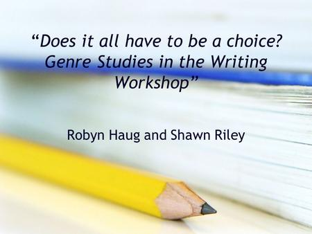 """Does it all have to be a choice? Genre Studies in the Writing Workshop"" Robyn Haug and Shawn Riley."