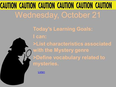 Wednesday, October 21 Today's Learning Goals: I can: >List characteristics associated with the Mystery genre >Define vocabulary related to mysteries. Listen.