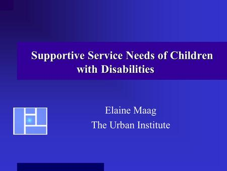 Supportive Service Needs of Children with Disabilities Elaine Maag The Urban Institute.