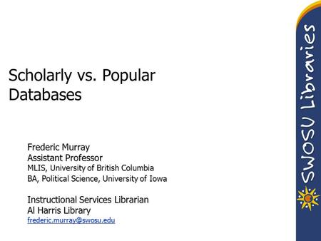 Scholarly vs. Popular Databases Frederic Murray Assistant Professor MLIS, University of British Columbia BA, Political Science, University of Iowa Instructional.