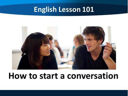 English Lesson 101 How to start a conversation. English Lesson 101 How to start a conversation 1.The greeting 問候語 2.Feelings 感覺 3.Introducing 介紹 4.Say.