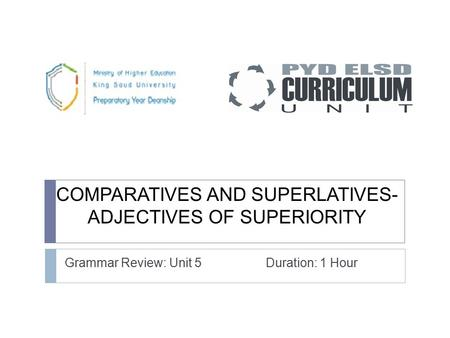 COMPARATIVES AND SUPERLATIVES- ADJECTIVES OF SUPERIORITY Grammar Review: Unit 5 Duration: 1 Hour.