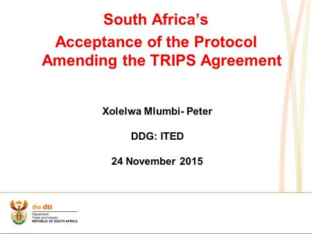 South Africa's Acceptance of the Protocol Amending the TRIPS Agreement Xolelwa Mlumbi- Peter DDG: ITED 24 November 2015.