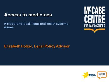 Access to medicines Elizabeth Holzer, Legal Policy Advisor A global and local - legal and health systems issues.