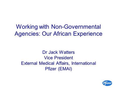 Working with Non-Governmental Agencies: Our African Experience Dr Jack Watters Vice President External Medical Affairs, International Pfizer (EMAI)