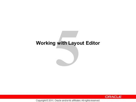 5 Copyright © 2011, Oracle and/or its affiliates. All rights reserved. Working with Layout Editor.