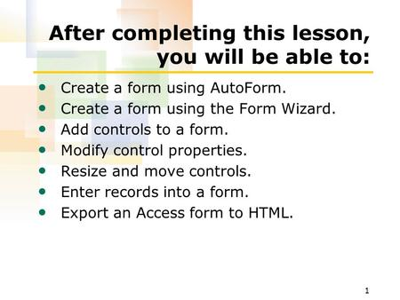 1 After completing this lesson, you will be able to: Create a form using AutoForm. Create a form using the Form Wizard. Add controls to a form. Modify.