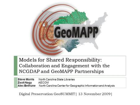 Models for Shared Responsibility: Collaboration and Engagement with the NCGDAP and GeoMAPP Partnerships Steve Morris North Carolina State Libraries Zsolt.