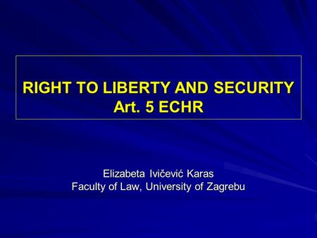 RIGHT TO LIBERTY AND SECURITY Art. 5 ECHR Elizabeta Ivičević Karas Faculty of Law, University of Zagrebu.