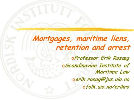 Mortgages, maritime liens, retention and arrest oProfessor Erik Røsæg oScandinavian Institute of Maritime Law ofolk.uio.no/erikro.