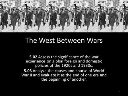 The West Between Wars 5.02 Assess the significance of the war experience on global foreign and domestic policies of the 1920s and 1930s. 5.03 Analyze the.