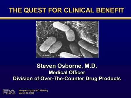 Nonprescription AC Meeting March 23, 2005 THE QUEST FOR CLINICAL BENEFIT Steven Osborne, M.D. Medical Officer Division of Over-The-Counter Drug Products.