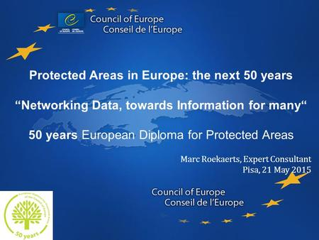 "Protected Areas in Europe: the next 50 years ""Networking Data, towards Information for many"" 50 years European Diploma for Protected Areas Marc Roekaerts,"