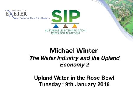 Michael Winter The Water Industry and the Upland Economy 2 Upland Water in the Rose Bowl Tuesday 19th January 2016.