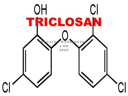 BY LACEY WEDDINGTON 2 HR APES TRICLOSAN. Name and Classification Triclosan is a chemical that is an ingredient added to many consumer products to reduce.