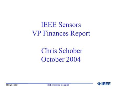 Oct 28, 2004IEEE Sensor Council IEEE Sensors VP Finances Report Chris Schober October 2004.