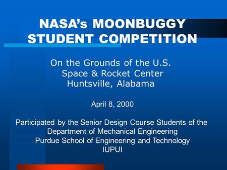 NASA's MOONBUGGY STUDENT COMPETITION On the Grounds of the U.S. Space & Rocket Center Huntsville, Alabama April 8, 2000 Participated by the Senior Design.