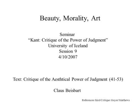 "Seminar ""Kant: Critique of the Power of Judgment"" University of Iceland Session 9 4/10/2007 Text: Critique of the Aesthtical Power of Judgment (41-53)"