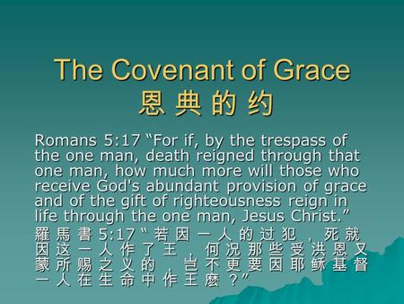 "The Covenant of Grace 恩 典 的 约 Romans 5:17 ""For if, by the trespass of the one man, death reigned through that one man, how much more will those who receive."