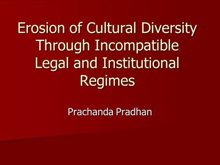 Erosion of Cultural Diversity Through Incompatible Legal and Institutional Regimes Prachanda Pradhan.