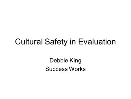 Cultural Safety in Evaluation Debbie King Success Works.