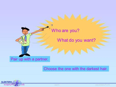 ©2013 SLENTERS mindstuff info www.mindstuff.info Who are you? Pair up with a partner. Choose the one with the darkest hair. What do you want?