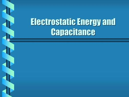 Electrostatic Energy and Capacitance. Chapter Overview: b Electrostatic Potential Energy: 25-1 b Defining Capacitance: 25-2 b Electrostatic Energy and.