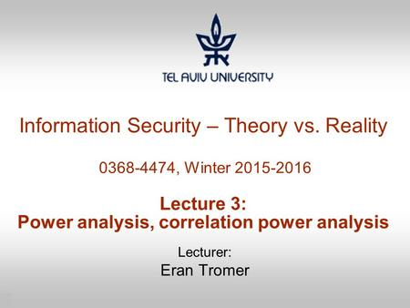 1 Information Security – Theory vs. Reality 0368-4474, Winter 2015-2016 Lecture 3: Power analysis, correlation power analysis Lecturer: Eran Tromer.