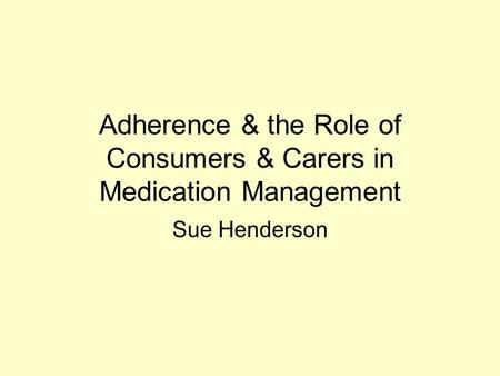 Adherence & the Role of Consumers & Carers in Medication Management Sue Henderson.