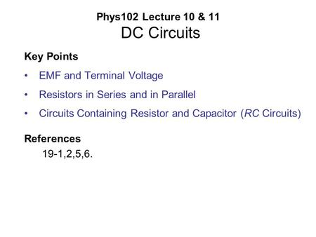 Phys102 Lecture 10 & 11 DC Circuits Key Points EMF and Terminal Voltage Resistors in Series and in Parallel Circuits Containing Resistor and Capacitor.