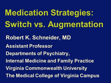 Medication Strategies: Switch vs. Augmentation Robert K. Schneider, MD Assistant Professor Departments of Psychiatry, Internal Medicine and Family Practice.