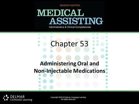 Chapter 53 Administering Oral and Non-Injectable Medications Copyright ©2012 Delmar, Cengage Learning. All rights reserved.