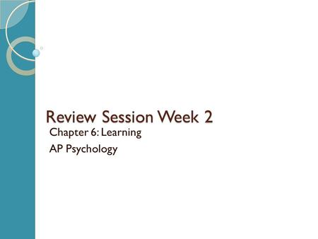 Review Session Week 2 Chapter 6: Learning AP Psychology.