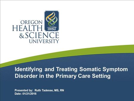 Identifying and Treating Somatic Symptom Disorder in the Primary Care Setting Presented by: Ruth Tadesse, MS, RN Date: 01/21/2016.