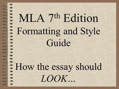 MLA 7 th Edition Formatting and Style Guide How the essay should LOOK…