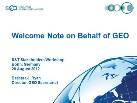 © GEO Secretariat Welcome Note on Behalf of GEO S&T Stakeholders Workshop Bonn, Germany 28 August 2012 Barbara J. Ryan Director, GEO Secretariat.