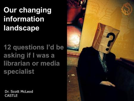 Our changing information landscape 12 questions I'd be asking if I was a librarian or media specialist Dr. Scott McLeod CASTLE.