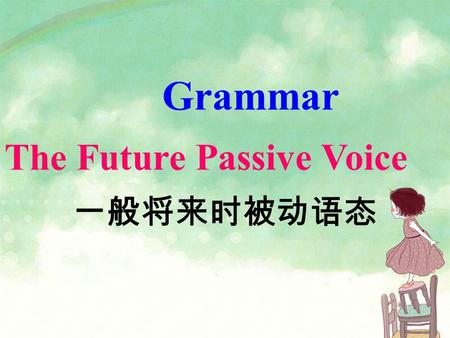 Grammar The Future Passive Voice 一般将来时被动语态. 1.We will plant apple trees tomorrow. 2.We will not plant apple trees tomorrow. 3.Will we plant apple trees.