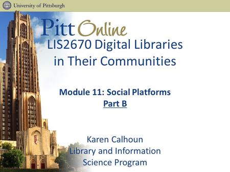 LIS2670 Digital Libraries in Their Communities Module 11: Social Platforms Part B Karen Calhoun Library and Information Science Program.